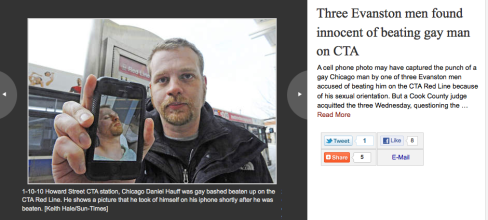 After being released from the hospital, gay bashing victim Daniel Hauff visited the Red Line train with a reporter rather than be silent about the prominence of hate crimes in Chicago, Illinois. Later after fighting for nearly two years to obtain justice, Cook County, Ill. Judge Cannon acquitted his three attackers of felony hate crime charges blaming Hauff for alerting the media and for having a foggy memory of his actions the day prior and day following his attack.